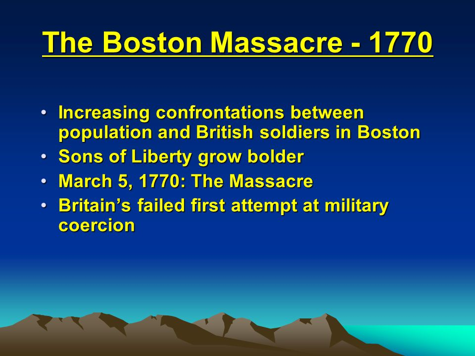 The Boston Massacre - 1770 Increasing confrontations between population and British soldiers in Boston.
