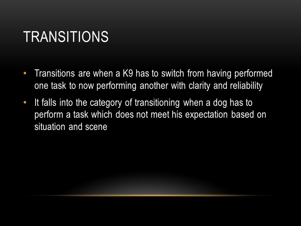 Transitions Transitions are when a K9 has to switch from having performed one task to now performing another with clarity and reliability.