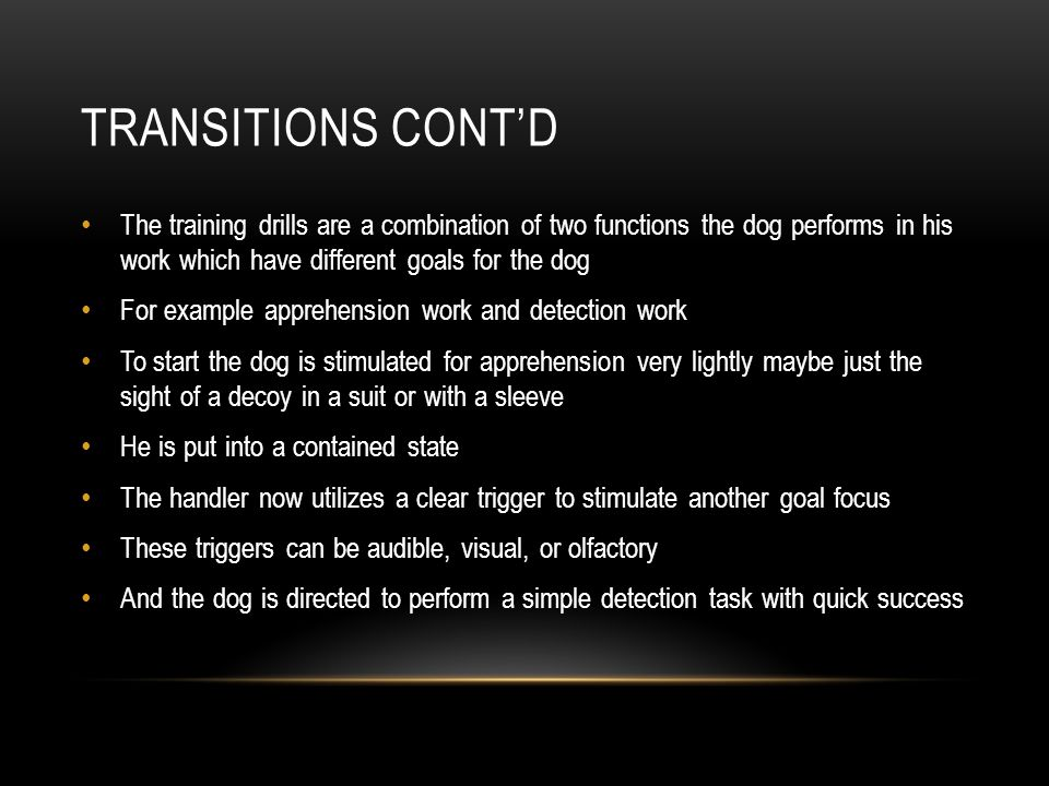 Transitions cont'd The training drills are a combination of two functions the dog performs in his work which have different goals for the dog.