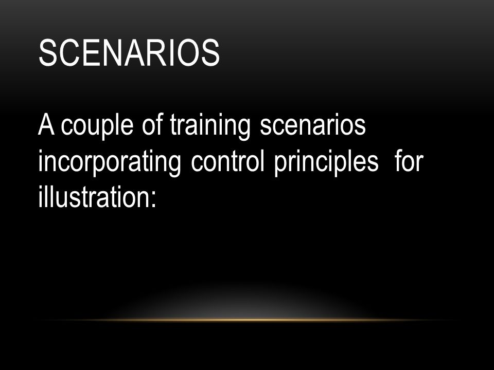 Scenarios A couple of training scenarios incorporating control principles for illustration: