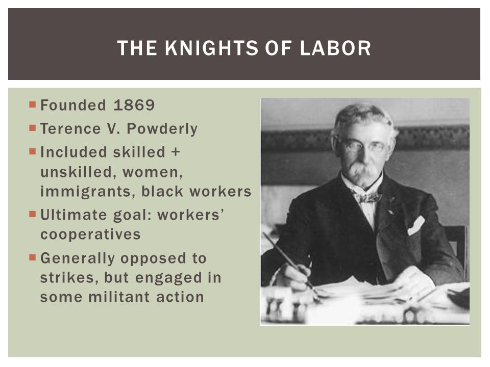 The knights of labor Founded 1869 Terence V. Powderly