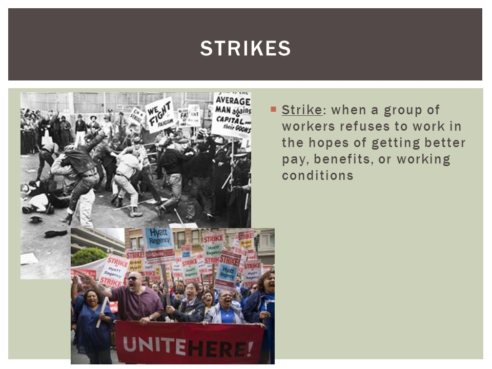 strikes Strike: when a group of workers refuses to work in the hopes of getting better pay, benefits, or working conditions.