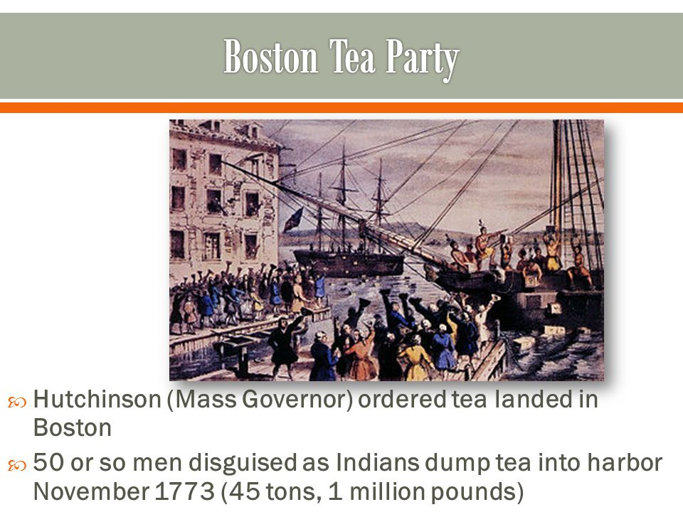 Boston Tea Party Hutchinson (Mass Governor) ordered tea landed in Boston.