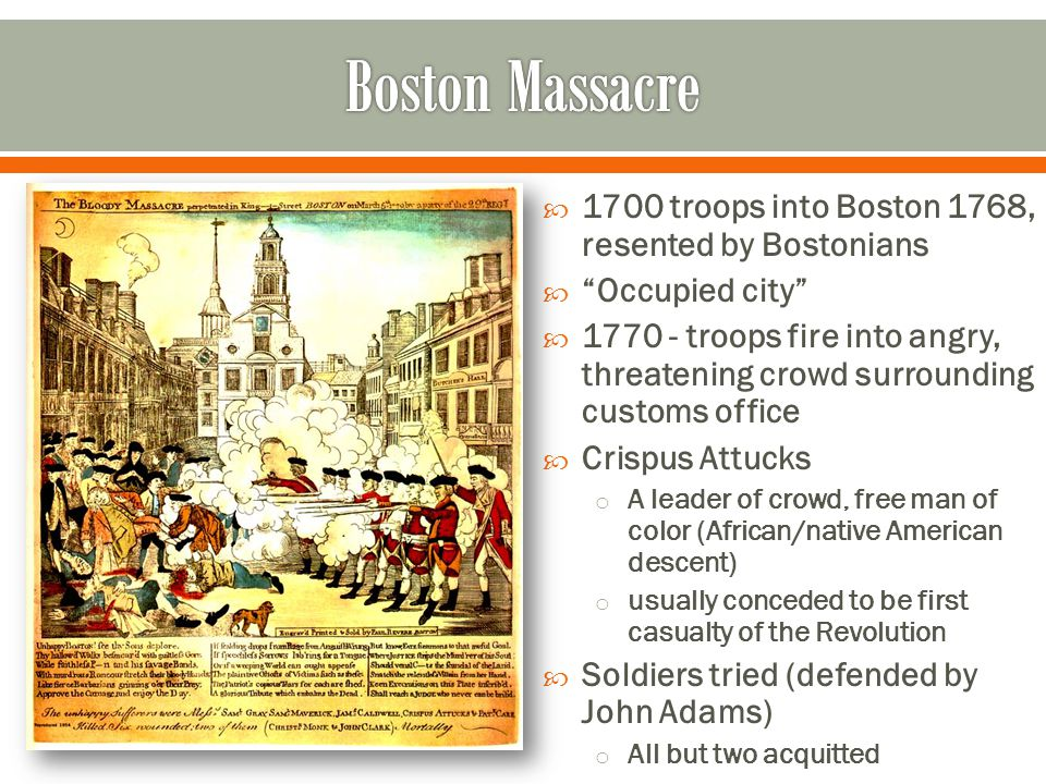 Boston Massacre 1700 troops into Boston 1768, resented by Bostonians