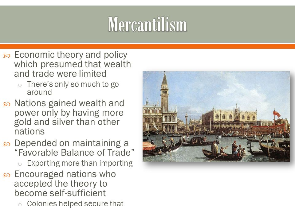 Mercantilism Economic theory and policy which presumed that wealth and trade were limited. There's only so much to go around.