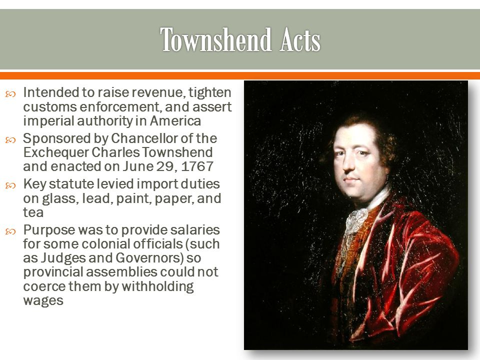 Townshend Acts Intended to raise revenue, tighten customs enforcement, and assert imperial authority in America.