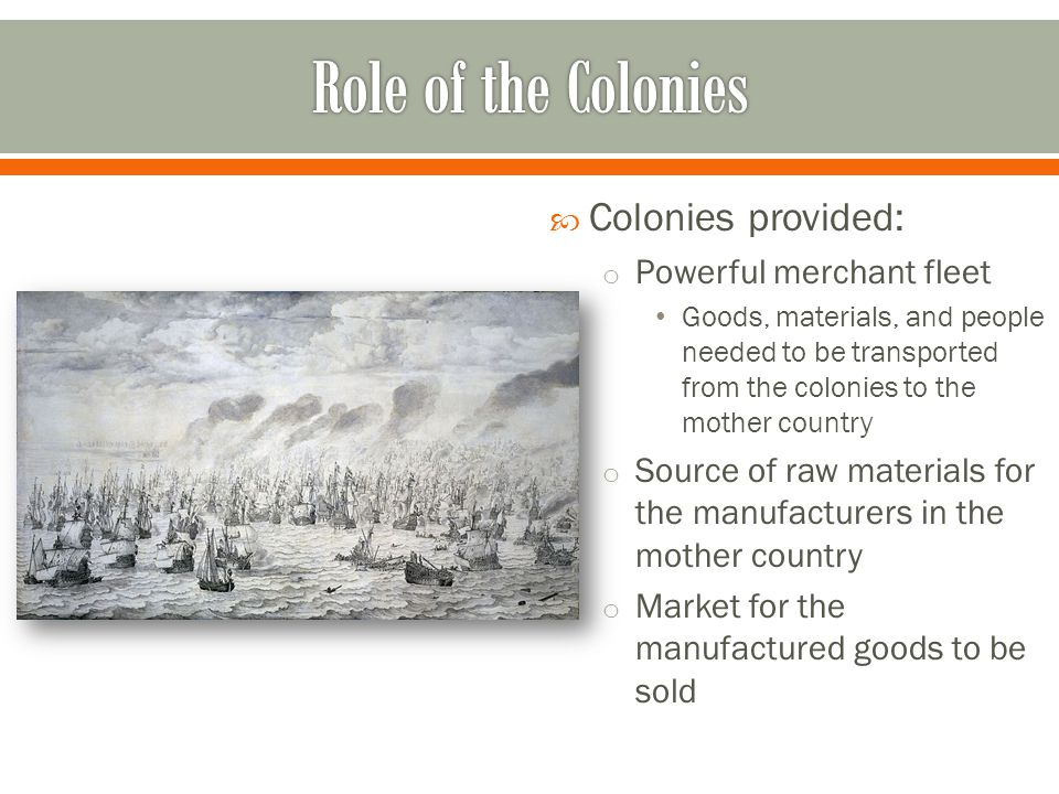 Role of the Colonies Colonies provided: Powerful merchant fleet