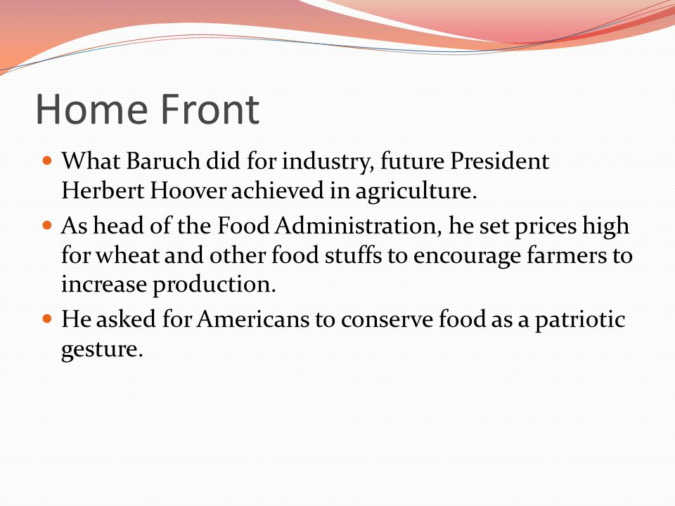 Home Front What Baruch did for industry, future President Herbert Hoover achieved in agriculture.