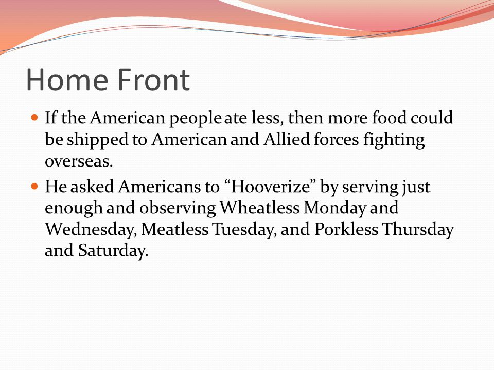 Home Front If the American people ate less, then more food could be shipped to American and Allied forces fighting overseas.