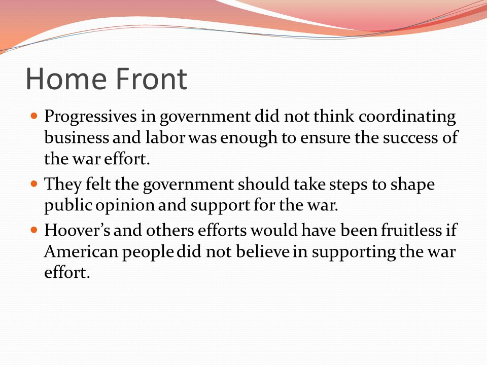 Home Front Progressives in government did not think coordinating business and labor was enough to ensure the success of the war effort.