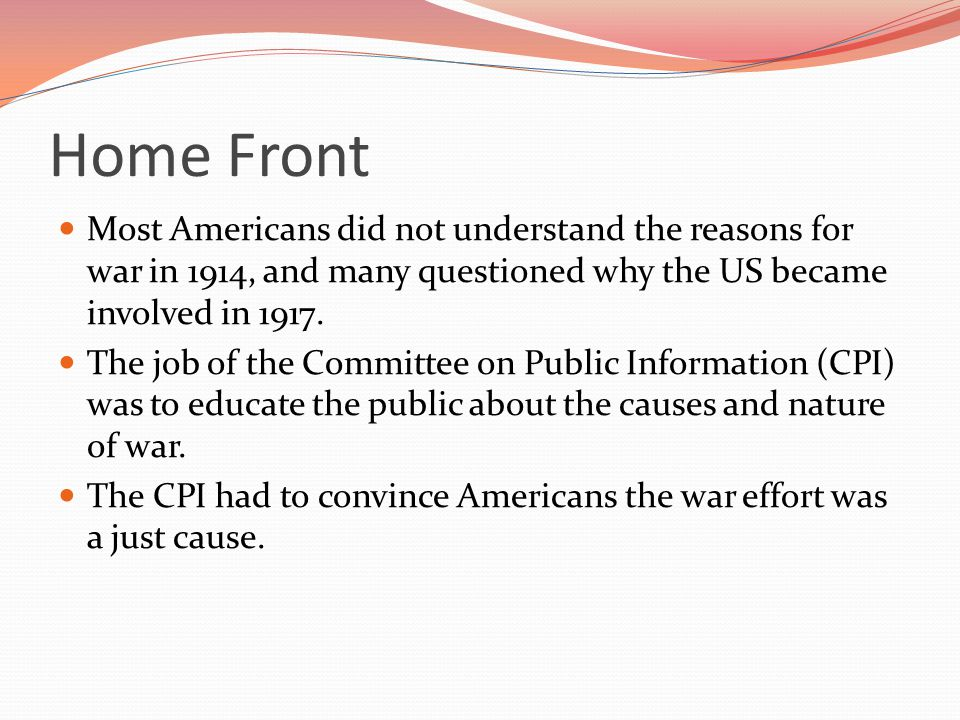 Home Front Most Americans did not understand the reasons for war in 1914, and many questioned why the US became involved in 1917.