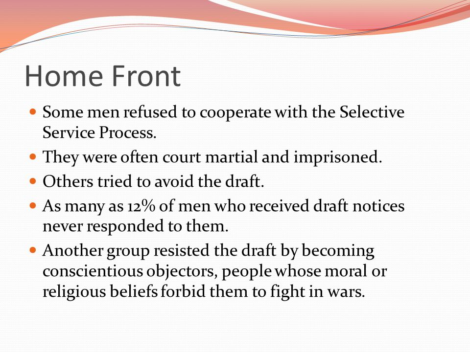 Home Front Some men refused to cooperate with the Selective Service Process. They were often court martial and imprisoned.