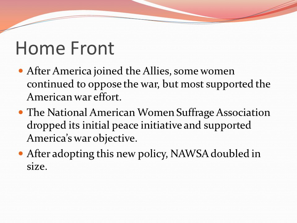 Home Front After America joined the Allies, some women continued to oppose the war, but most supported the American war effort.
