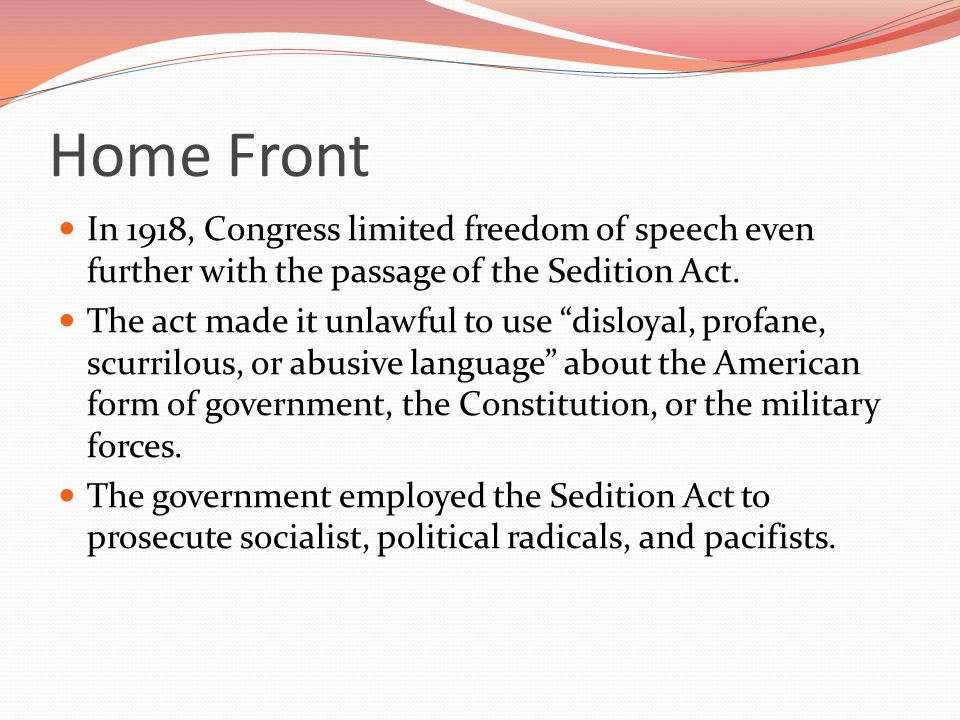 Home Front In 1918, Congress limited freedom of speech even further with the passage of the Sedition Act.