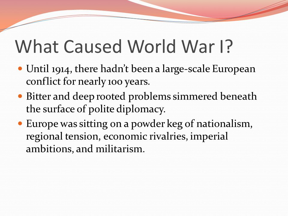 What Caused World War I Until 1914, there hadn't been a large-scale European conflict for nearly 100 years.