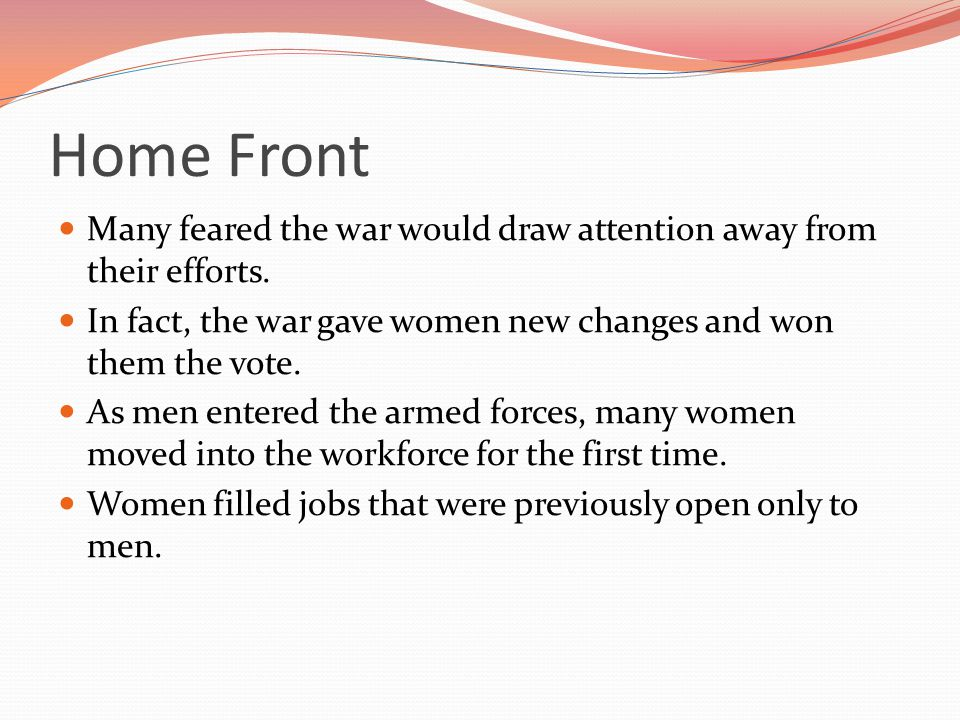 Home Front Many feared the war would draw attention away from their efforts. In fact, the war gave women new changes and won them the vote.