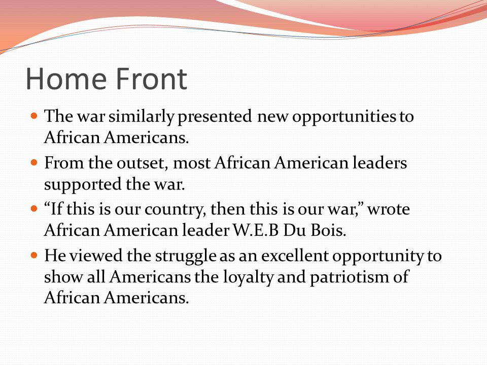 Home Front The war similarly presented new opportunities to African Americans. From the outset, most African American leaders supported the war.