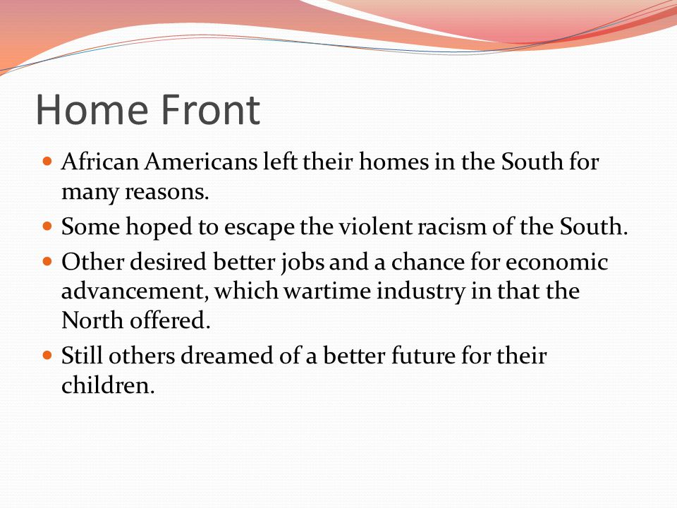 Home Front African Americans left their homes in the South for many reasons. Some hoped to escape the violent racism of the South.
