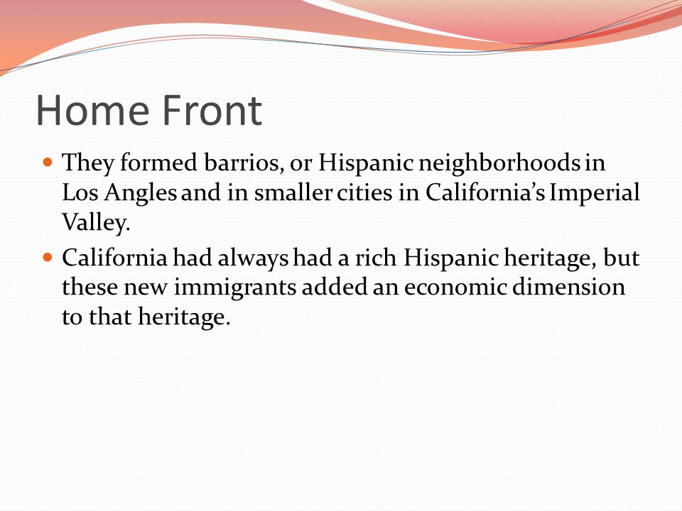 Home Front They formed barrios, or Hispanic neighborhoods in Los Angles and in smaller cities in California's Imperial Valley.