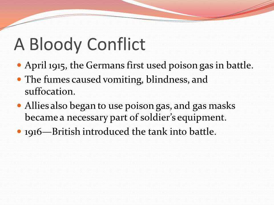 A Bloody Conflict April 1915, the Germans first used poison gas in battle. The fumes caused vomiting, blindness, and suffocation.