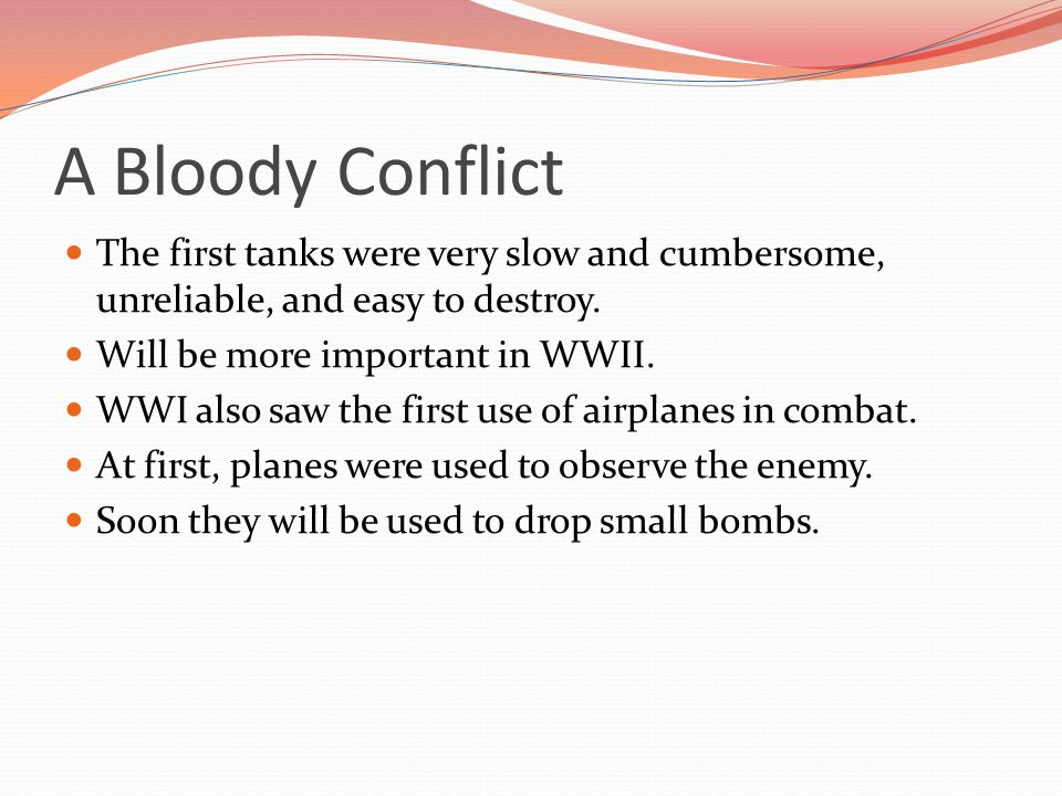 A Bloody Conflict The first tanks were very slow and cumbersome, unreliable, and easy to destroy. Will be more important in WWII.