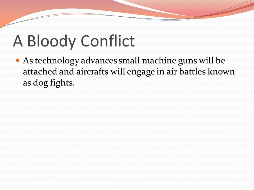 A Bloody Conflict As technology advances small machine guns will be attached and aircrafts will engage in air battles known as dog fights.