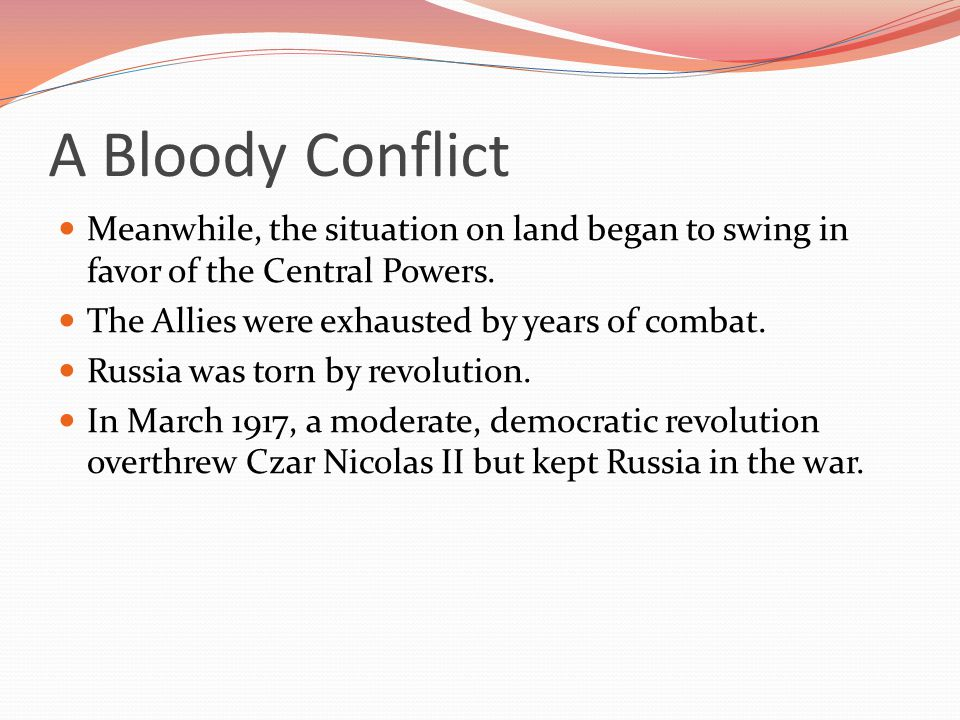 A Bloody Conflict Meanwhile, the situation on land began to swing in favor of the Central Powers. The Allies were exhausted by years of combat.