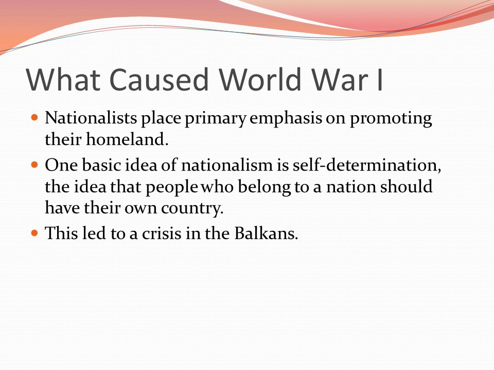 What Caused World War I Nationalists place primary emphasis on promoting their homeland.