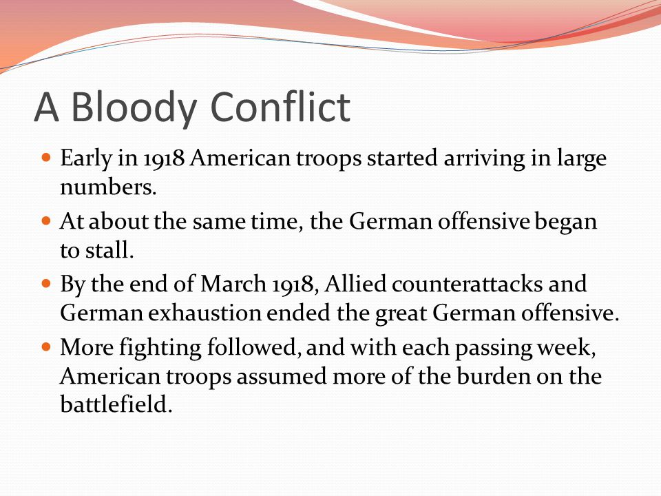 A Bloody Conflict Early in 1918 American troops started arriving in large numbers. At about the same time, the German offensive began to stall.