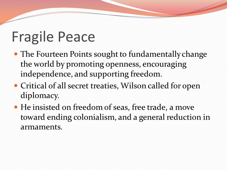 Fragile Peace The Fourteen Points sought to fundamentally change the world by promoting openness, encouraging independence, and supporting freedom.