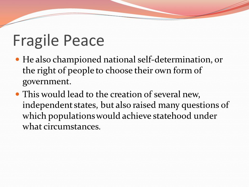 Fragile Peace He also championed national self-determination, or the right of people to choose their own form of government.