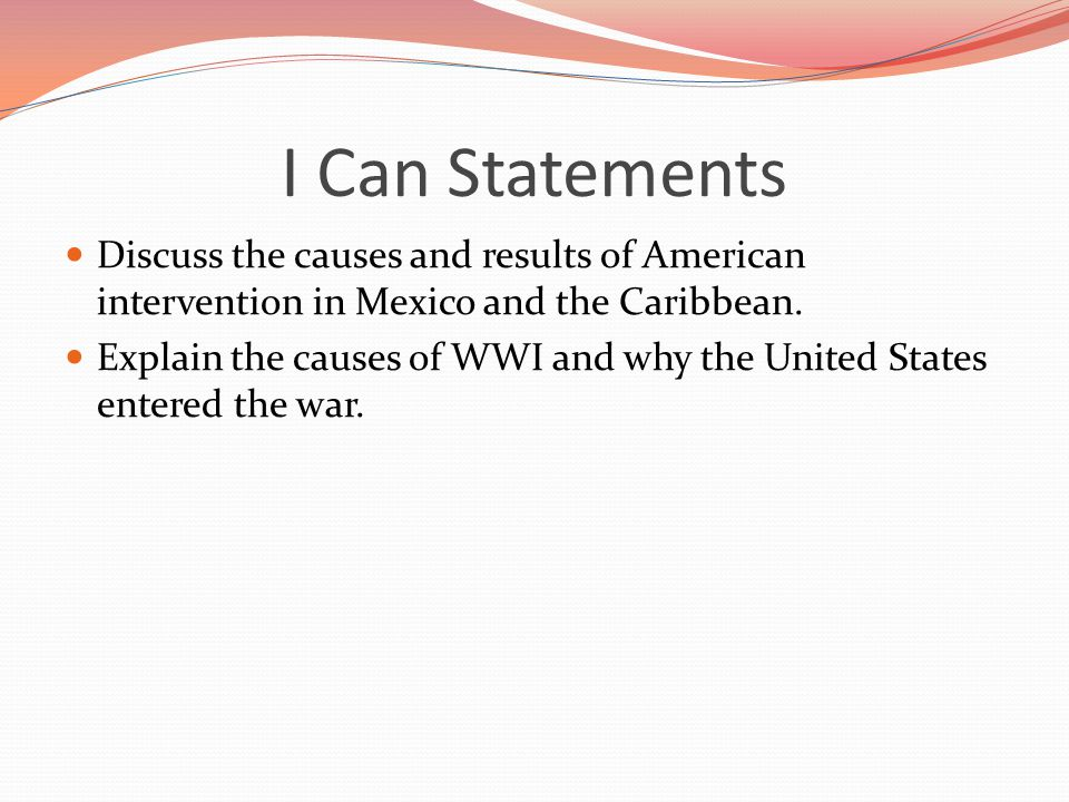 I Can Statements Discuss the causes and results of American intervention in Mexico and the Caribbean.
