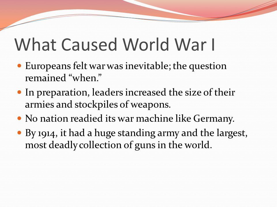 What Caused World War I Europeans felt war was inevitable; the question remained when.