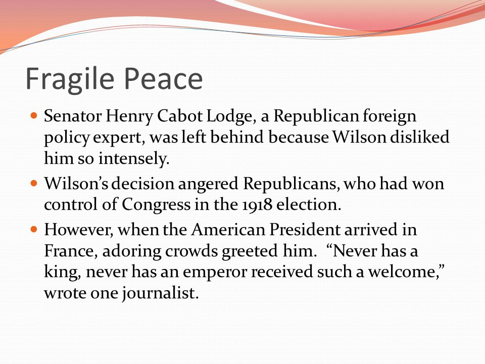 Fragile Peace Senator Henry Cabot Lodge, a Republican foreign policy expert, was left behind because Wilson disliked him so intensely.