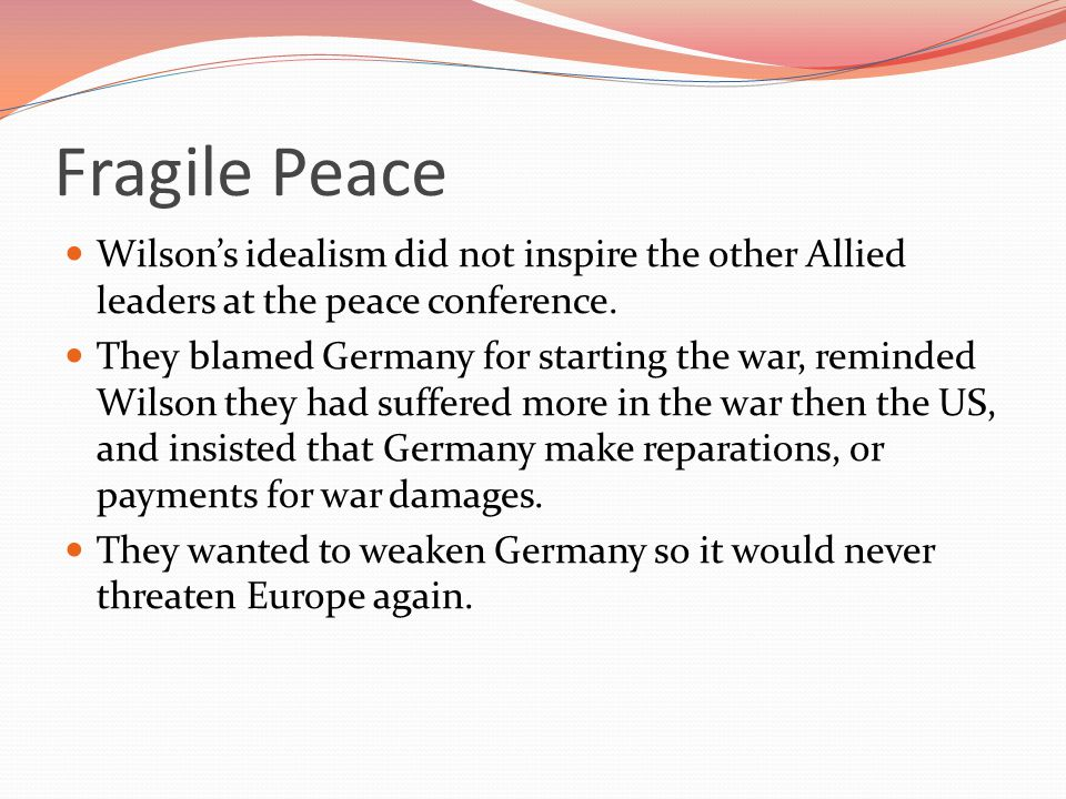 Fragile Peace Wilson's idealism did not inspire the other Allied leaders at the peace conference.