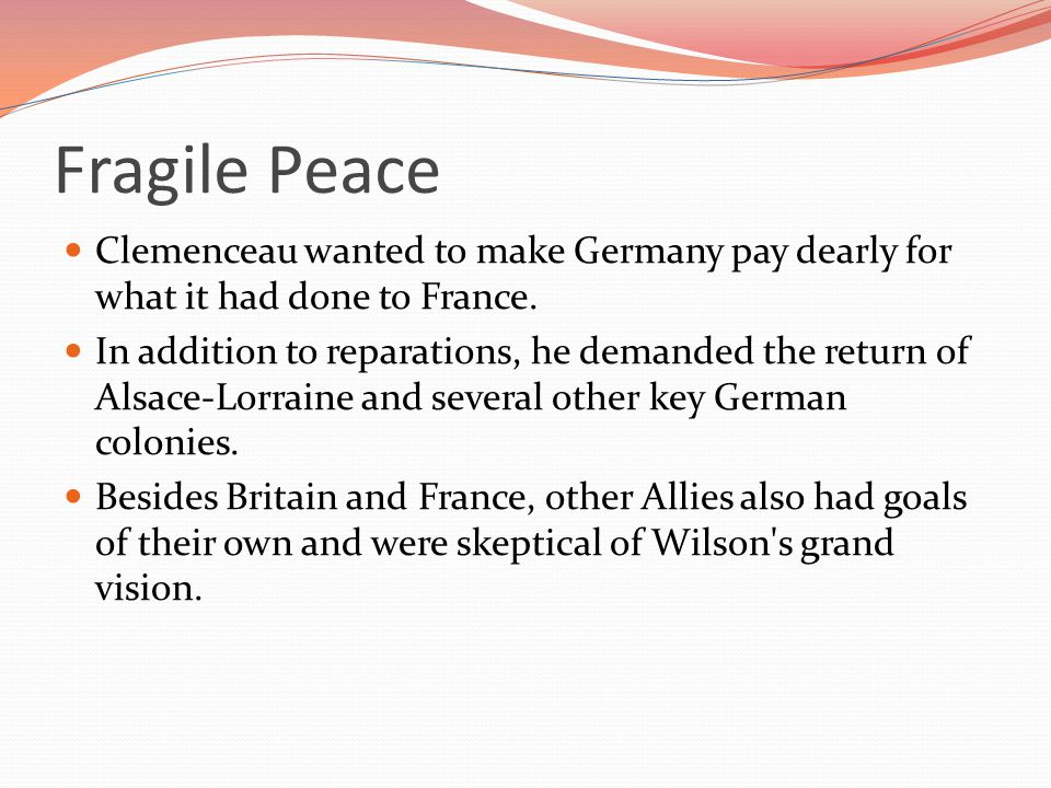 Fragile Peace Clemenceau wanted to make Germany pay dearly for what it had done to France.