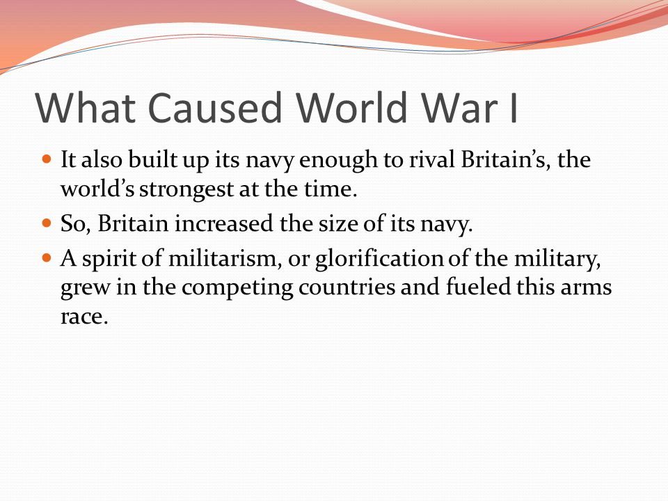 What Caused World War I It also built up its navy enough to rival Britain's, the world's strongest at the time.