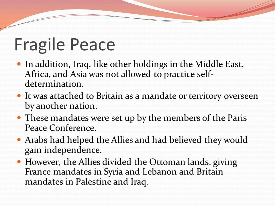 Fragile Peace In addition, Iraq, like other holdings in the Middle East, Africa, and Asia was not allowed to practice self-determination.