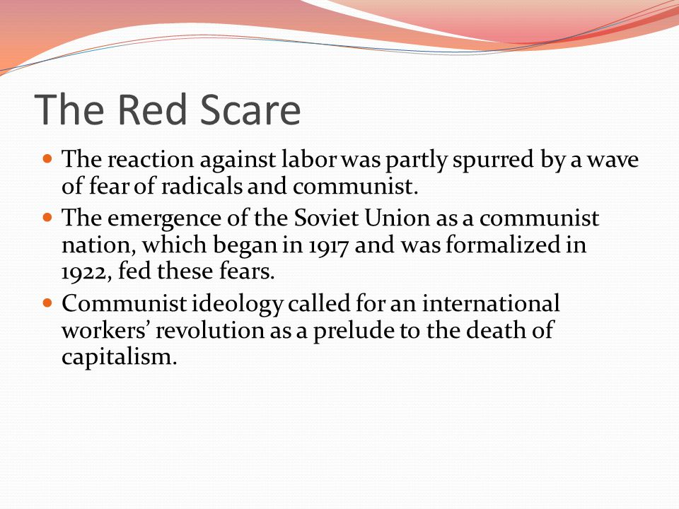 The Red Scare The reaction against labor was partly spurred by a wave of fear of radicals and communist.