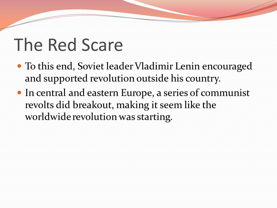 The Red Scare To this end, Soviet leader Vladimir Lenin encouraged and supported revolution outside his country.