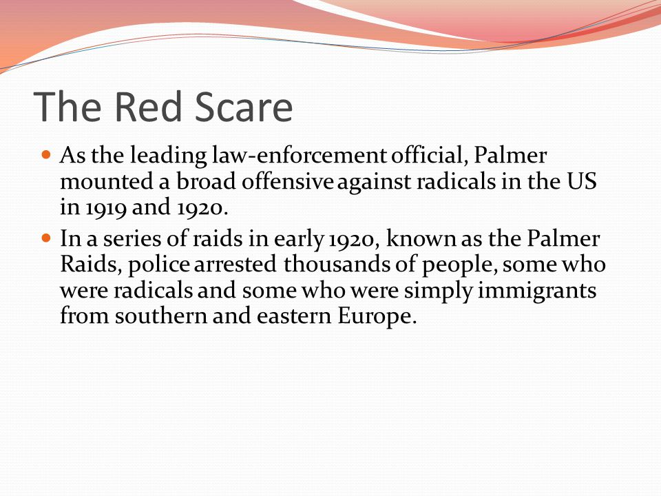 The Red Scare As the leading law-enforcement official, Palmer mounted a broad offensive against radicals in the US in 1919 and 1920.