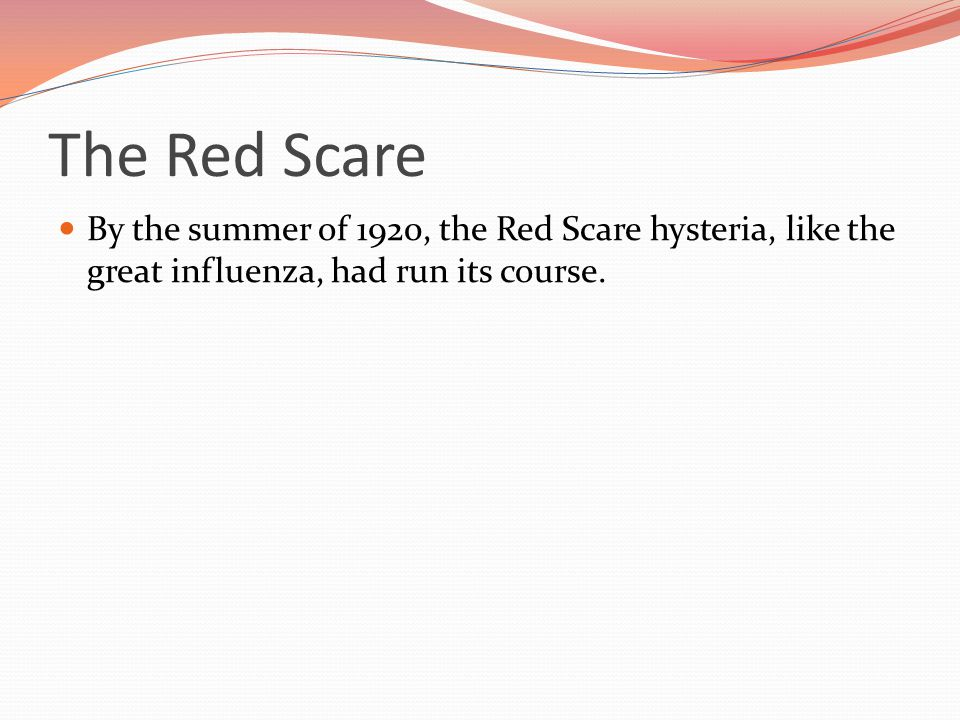 The Red Scare By the summer of 1920, the Red Scare hysteria, like the great influenza, had run its course.