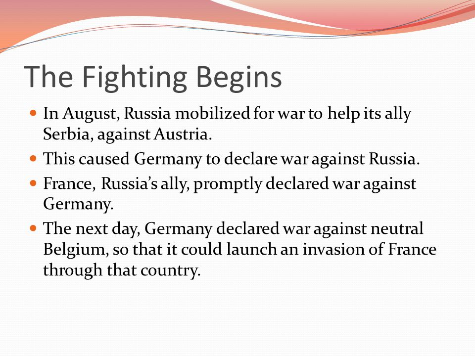 The Fighting Begins In August, Russia mobilized for war to help its ally Serbia, against Austria. This caused Germany to declare war against Russia.