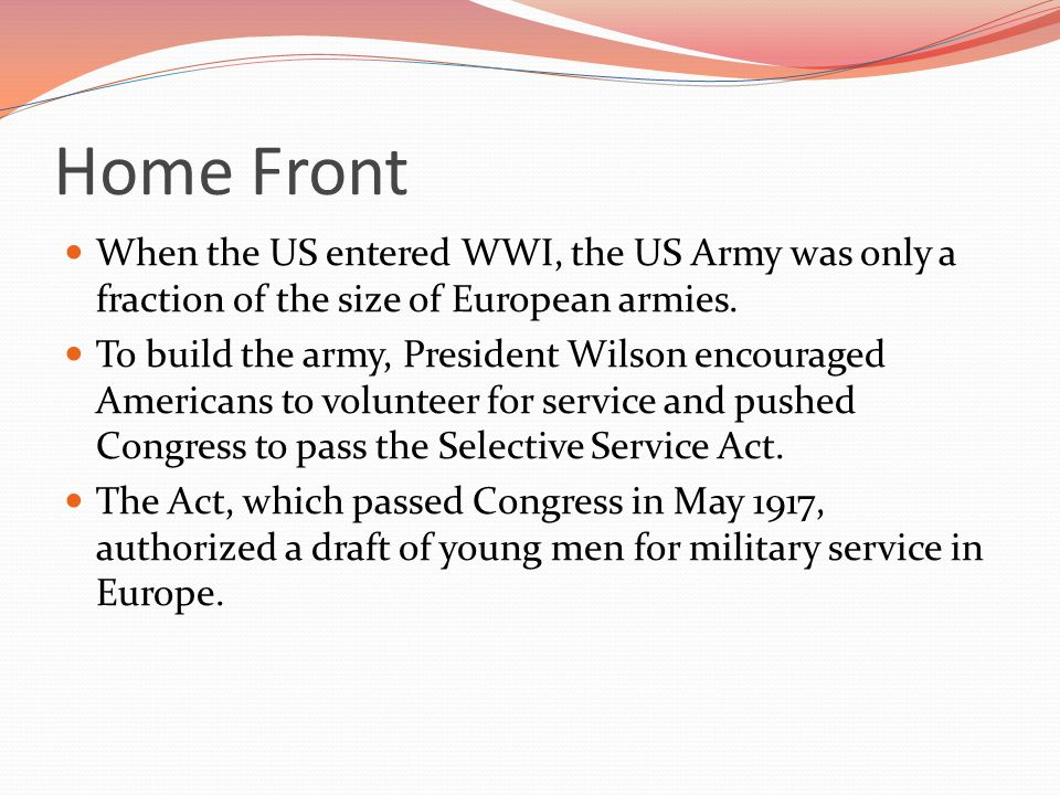 Home Front When the US entered WWI, the US Army was only a fraction of the size of European armies.