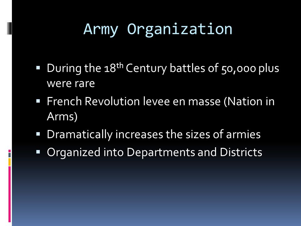 Army Organization During the 18th Century battles of 50,000 plus were rare. French Revolution levee en masse (Nation in Arms)