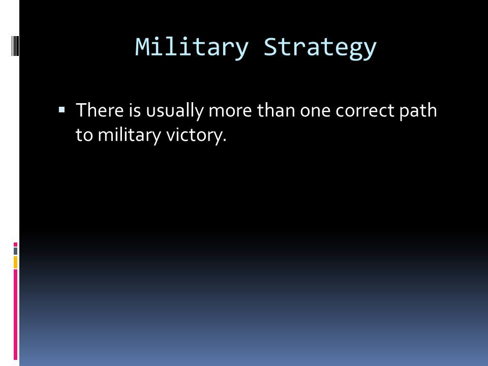 Military Strategy There is usually more than one correct path to military victory.