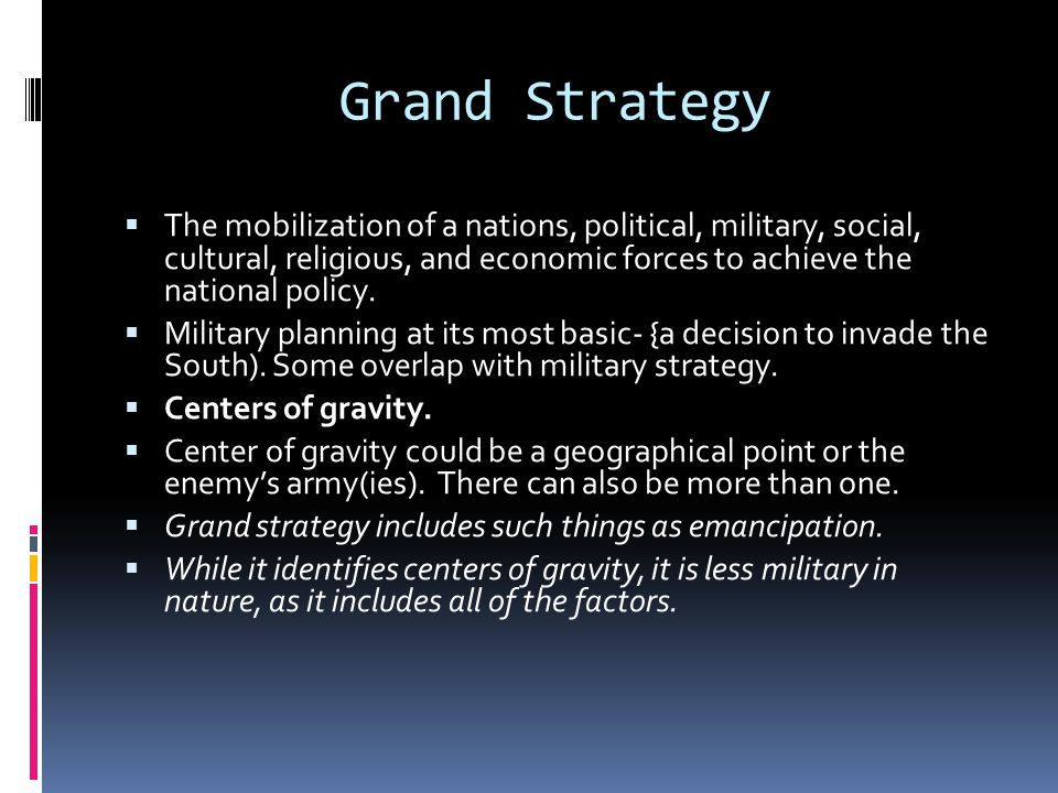 Grand Strategy The mobilization of a nations, political, military, social, cultural, religious, and economic forces to achieve the national policy.