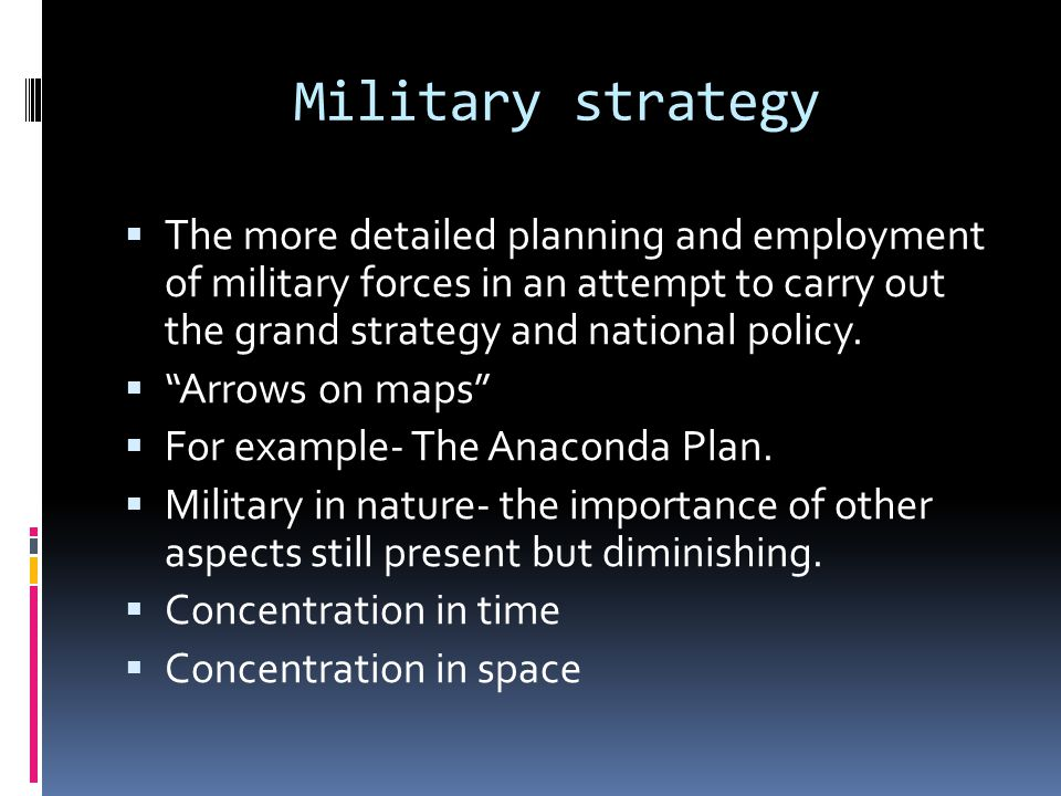 Military strategy The more detailed planning and employment of military forces in an attempt to carry out the grand strategy and national policy.