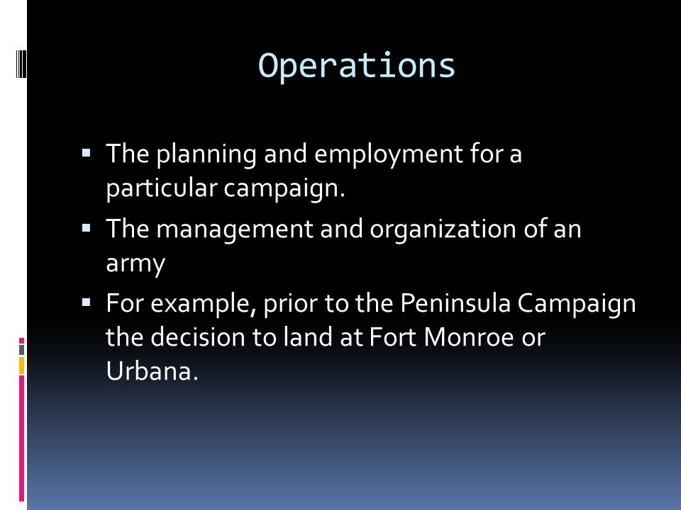 Operations The planning and employment for a particular campaign.