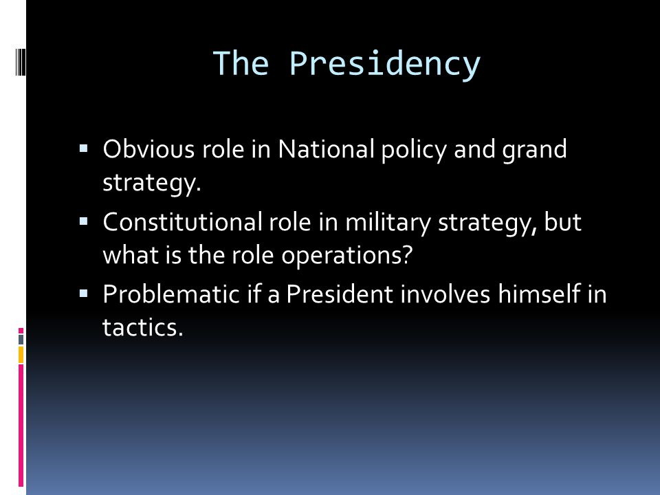 The Presidency Obvious role in National policy and grand strategy.
